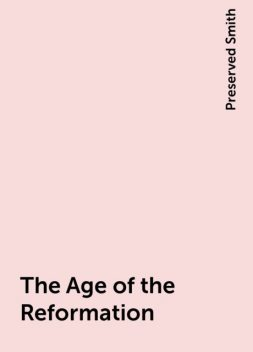 The Age of the Reformation, Preserved Smith