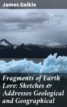 Fragments of Earth Lore: Sketches & Addresses Geological and Geographical, James Geikie