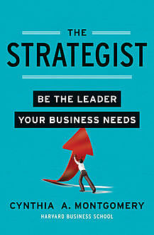 The Strategist: Be the Leader Your Business Needs, Cynthia Montgomery