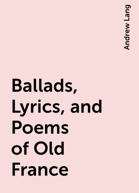 Ballads, Lyrics, and Poems of Old France, Andrew Lang