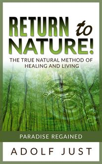 Return to nature! The true natural method of healing and living, Adolf Just