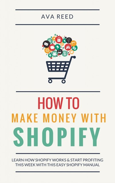 How To Make Money With Shopify: Learn How Shopify Works & Start Profiting This Week With This Easy Shopify Manual, Ava Reed