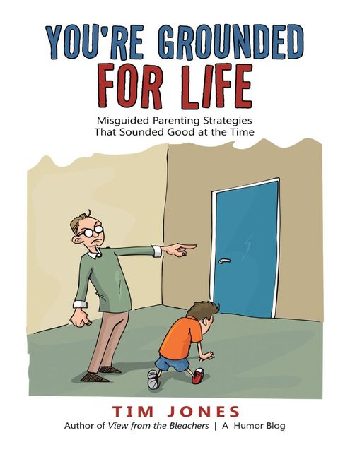 You're Grounded for Life: Misguided Parenting Strategies That Sounded Good At the Time, Tim Jones
