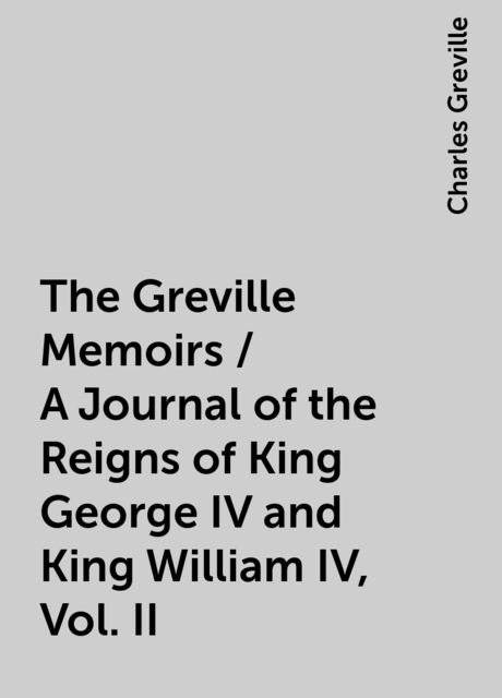 The Greville Memoirs / A Journal of the Reigns of King George IV and King William IV, Vol. II, Charles Greville