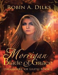 Morrigan Blade of Grace: Daughters of Lilith, Book II, Robin A Dilks