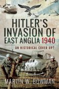 Hitler's Invasion of East Anglia, 1940, Martin Bowman