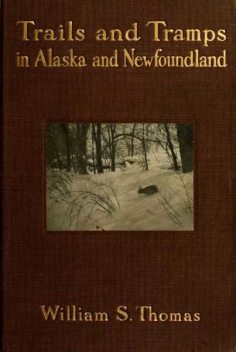 Trails and Tramps in Alaska and Newfoundland, William Thomas