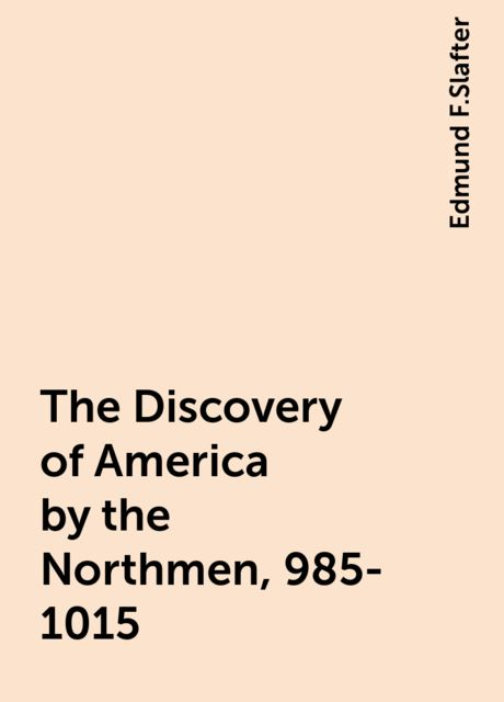 The Discovery of America by the Northmen, 985-1015, Edmund F.Slafter