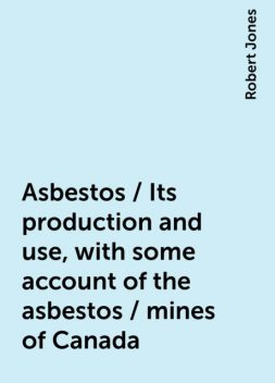 Asbestos / Its production and use, with some account of the asbestos / mines of Canada, Robert Jones