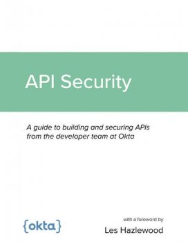 API Security: A guide to building and securing APIs from the developer team at Okta, Les Hazlewood