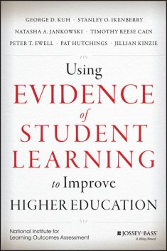 Using Evidence of Student Learning to Improve Higher Education, Pat Hutchings, George D.Kuh, Jillian Kinzie, Natasha A. Jankowski, Stanley O. Ikenberry, Timothy Reese Cain