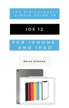 The Ridiculously Simple Guide to iOS 12, Brian Norman