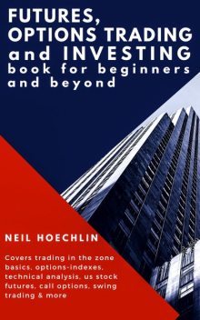 Futures, Options Trading and Investing Book for Beginners and Beyond, Neil Hoechlin