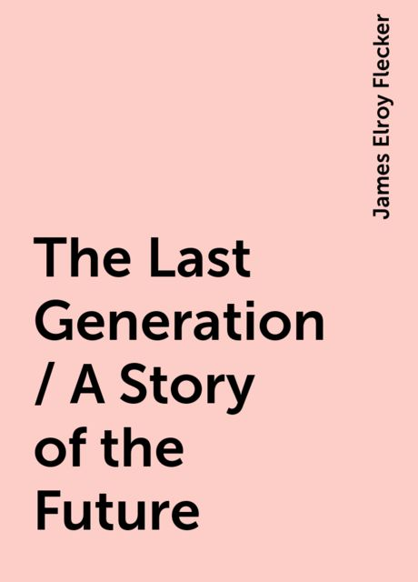 The Last Generation / A Story of the Future, James Elroy Flecker