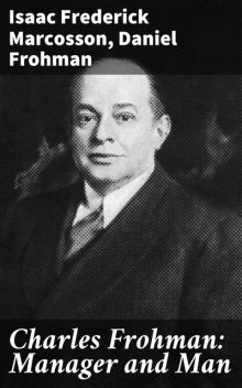 Charles Frohman: Manager and Man, Isaac Frederick Marcosson, Daniel Frohman
