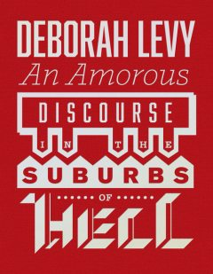 An Amorous Discourse in the Suburbs of Hell, Deborah Levy