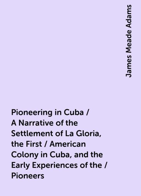 Pioneering in Cuba / A Narrative of the Settlement of La Gloria, the First / American Colony in Cuba, and the Early Experiences of the / Pioneers, James Meade Adams
