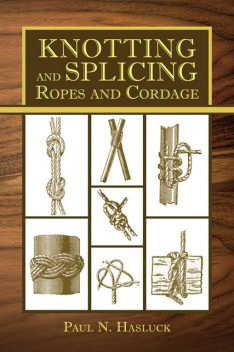Knotting and Splicing Ropes and Cordage, Paul N.Hasluck