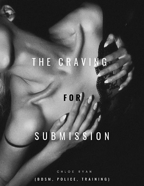 The Craving for Submission (Bdsm, Police, Training), Chloe Ryan