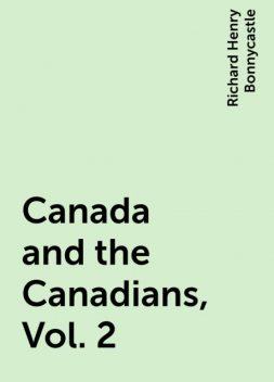Canada and the Canadians, Vol. 2, Richard Henry Bonnycastle