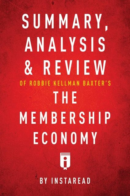 Summary, Analysis & Review of Robbie Kellman Baxter's The Membership Economy by Instaread, Instaread