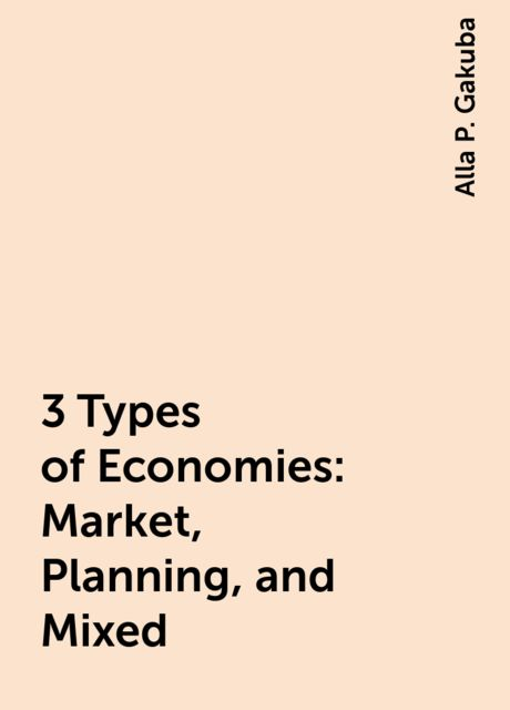 3 Types of Economies: Market, Planning, and Mixed, Alla P. Gakuba