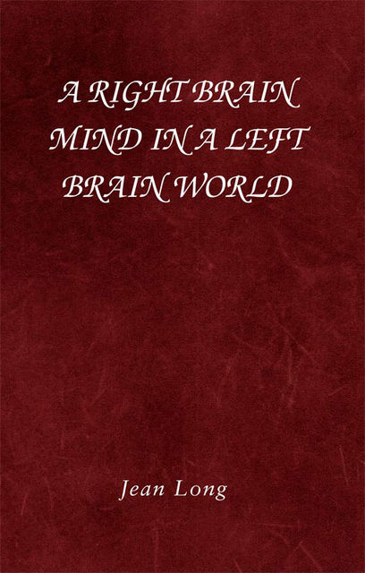 A Right Brain Mind in a Left Brain World, Jean Long