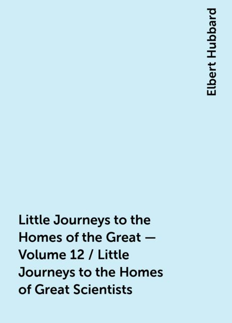 Little Journeys to the Homes of the Great - Volume 12 / Little Journeys to the Homes of Great Scientists, Elbert Hubbard