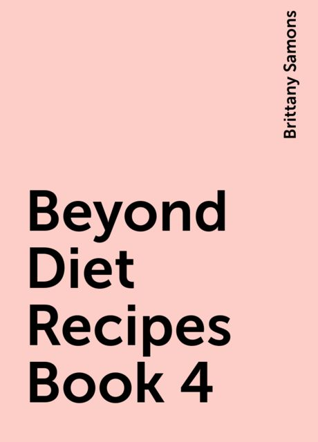 Beyond Diet Recipes Book 4, Brittany Samons