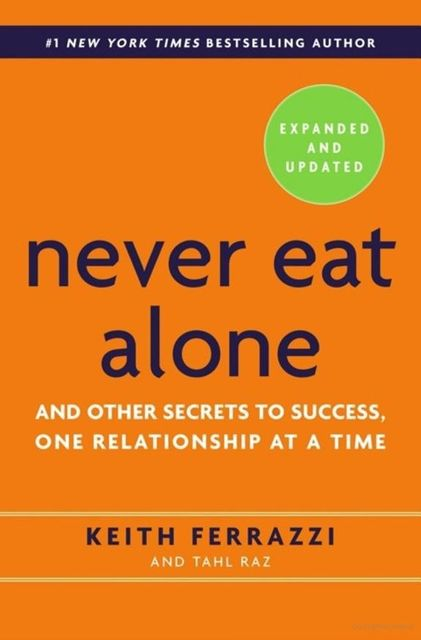 Never Eat Alone : And Other Secrets to Success, One Relationship at a Time, Keith Ferrazzi, Tahl Raz
