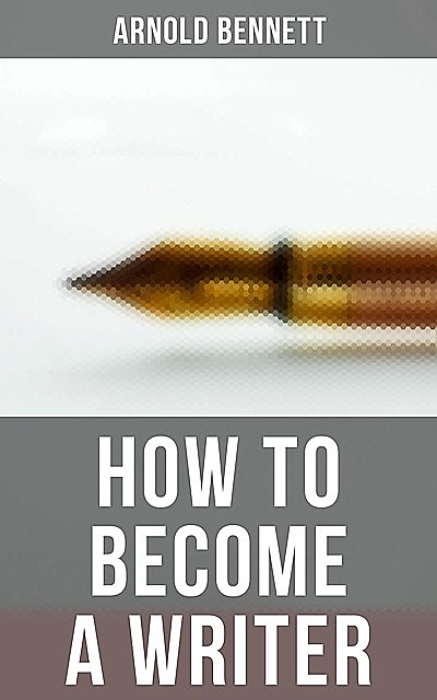 How to Become a Writer, Arnold Bennett