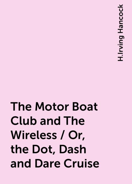 The Motor Boat Club and The Wireless / Or, the Dot, Dash and Dare Cruise, H.Irving Hancock