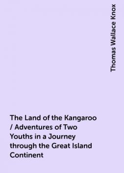 The Land of the Kangaroo / Adventures of Two Youths in a Journey through the Great Island Continent, Thomas Wallace Knox