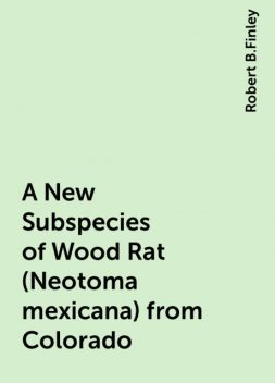 A New Subspecies of Wood Rat (Neotoma mexicana) from Colorado, Robert B.Finley