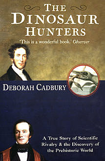 The Dinosaur Hunters: A True Story of Scientific Rivalry and the Discovery of the Prehistoric World (Text Only Edition), Deborah Cadbury