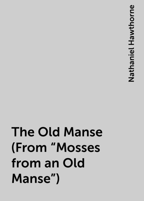 """The Old Manse (From """"Mosses from an Old Manse""""), Nathaniel Hawthorne"""