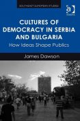 Cultures of Democracy in Serbia and Bulgaria, James Dawson