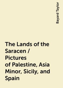 The Lands of the Saracen / Pictures of Palestine, Asia Minor, Sicily, and Spain, Bayard Taylor