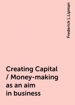 Creating Capital / Money-making as an aim in business, Frederick L.Lipman