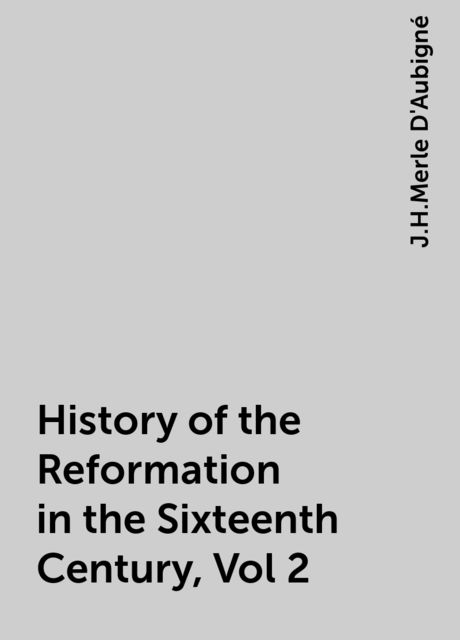 History of the Reformation in the Sixteenth Century, Vol 2, J.H.Merle D'Aubigné