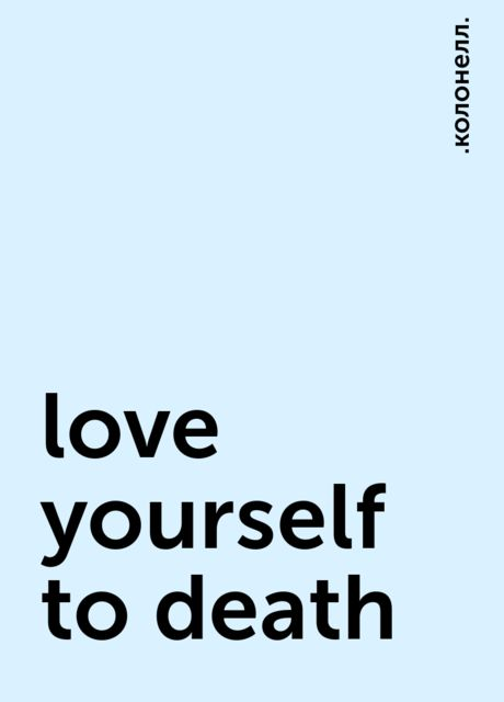 love yourself to death, .колонелл.