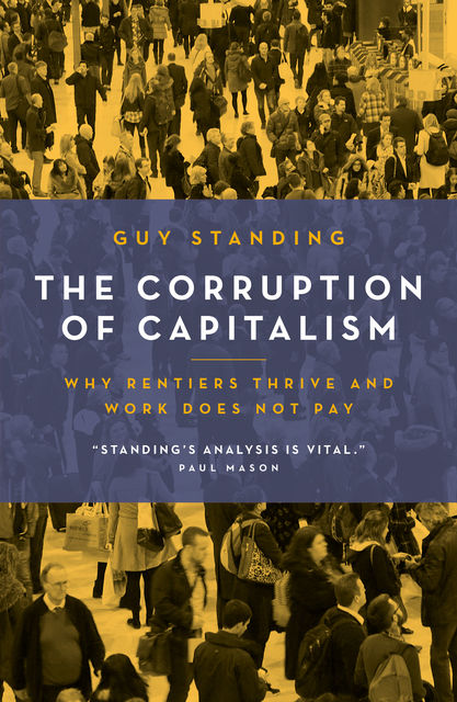 The Corruption of Capitalism: Why rentiers thrive and work does not pay, Guy Standing