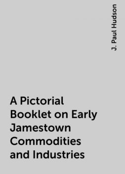 A Pictorial Booklet on Early Jamestown Commodities and Industries, J. Paul Hudson