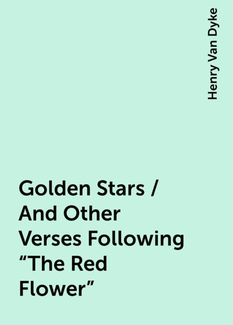 "Golden Stars / And Other Verses Following ""The Red Flower"", Henry Van Dyke"