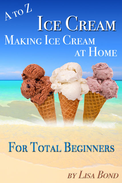 A to Z Ice Cream Making Ice Cream at Home for Total Beginners, Lisa Bond
