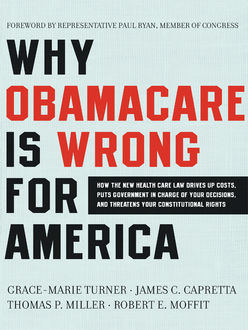 Why Obamacare Is Wrong for America, THOMAS Miller, Grace-Marie Turner, James C. Capretta, Robert E. Moffit