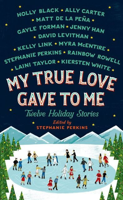 My True Love Gave To Me: Twelve Holiday Stories, Stephanie Perkins