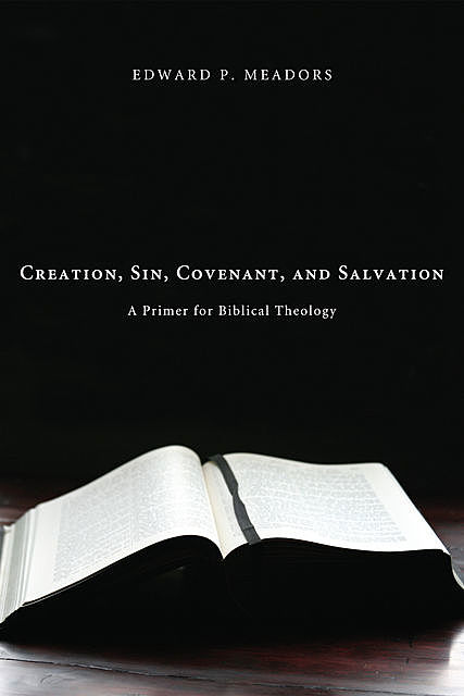 Creation, Sin, Covenant, and Salvation, Edward P. Meadors