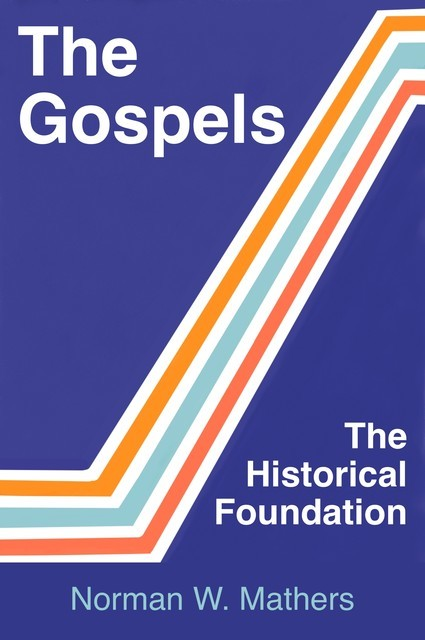 The Gospels The Historical Foundation, Norman W. Mathers