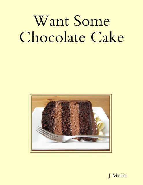 Want Some Chocolate Cake, J Martin